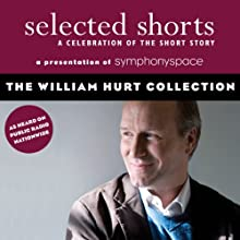 Selected Shorts: The William Hurt Collection Performance by Tobias Wolff, Ron Carlson, Richard Ford, Aleksandar Hemon Narrated by William Hurt