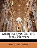 Meditations on the Bible Heaven, Samuel Thayer Spear, 1141955113
