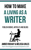 how to make a living as a writer - How to Make a Living as a Writer: Publish books, articles and blogs
