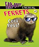 Ferrets: Cool Pets! (Far-out and Unusual Pets)