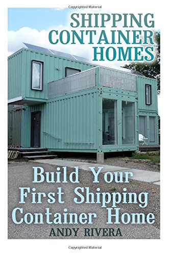 Shipping Container Homes: Build Your First Shipping Container Home: (Shipping Container Home Plans, Shipping Containers Homes) (Shipping Container Homes Books)
