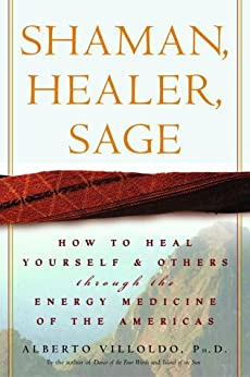 Shaman, Healer, Sage: How to Heal Yourself and Others with the Energy Medicine of the Americas by [Villoldo Ph.d., Alberto]
