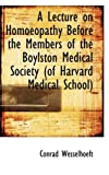 A Lecture on Homoeopathy Before the Members of the Boylston Medical Society (of Harvard Medical Scho, Conrad Wesselhoeft, 1113366982