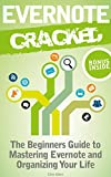 Evernote: Evernote Cracked - The Beginners Guide On How To Master Evernote And Organize Your Life: Mastering Evernote (Evernote for Beginners Book 1)