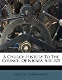A Church History to the Council of Nicaea, a D 325, Christopher Wordsworth, 1248795067