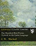 The Hundred Best Poems (Lyrical) in the Latin Language