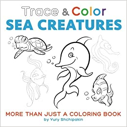 Trace And Color Sea Creatures More Than Just A Coloring Book Yury Shchipakin 9781542447485 Amazon Books