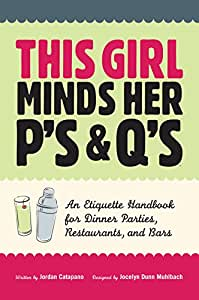 This Girl Minds Her P's & Q's: An Etiquette Handbook for Dinner Parties, Restaurants, and Bars