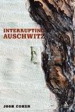 Interrupting Auschwitz: Art, Religion, Philosophy, Josh Cohen, 0826455514