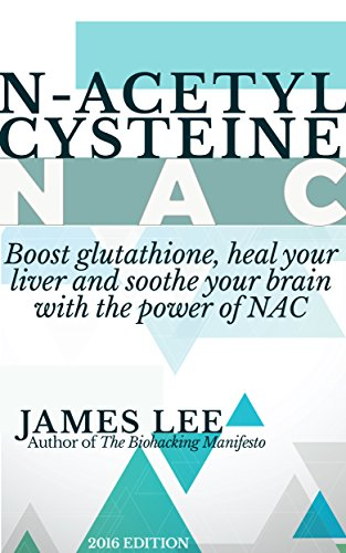 N-acetylcysteine - Boost glutathione, heal your liver and soothe your brain with the power of NAC