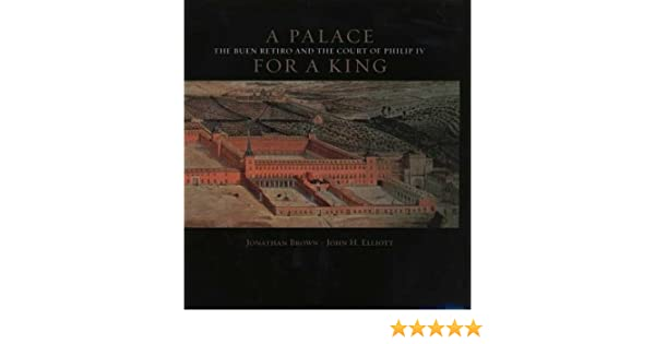 A Palace For King The Buen Retiro And Court Of Phillip IV Revised Expanded Edition Jonathan Brown John H Elliott Amazon Books
