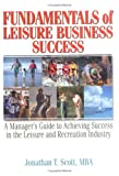 Fundamentals of Leisure Business Success : A Manager's Guide to Achieving Success in the Leisure and Recreation Industry, Scott, Jonathan T., 0789004453