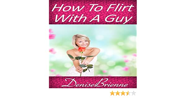 Amazon com: How to Flirt with a Guy: Get Results That Acutally Work