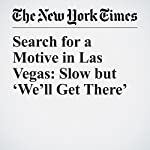 Search for a Motive in Las Vegas: Slow but 'We'll Get There' | Jennifer Medina,Alexander Burns,Adam Goldman