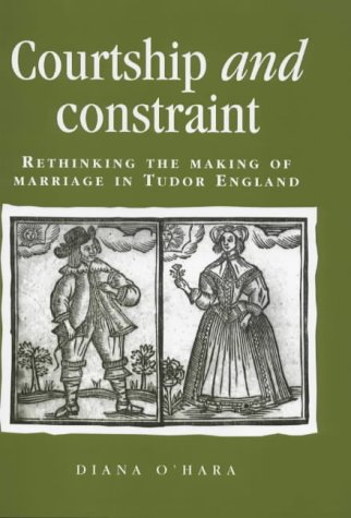 Courtship and Constraint: Rethinking the Making of Marriage in Tudor England (Politics, Culture and Society in Early Modern Britain) by Manchester University Press
