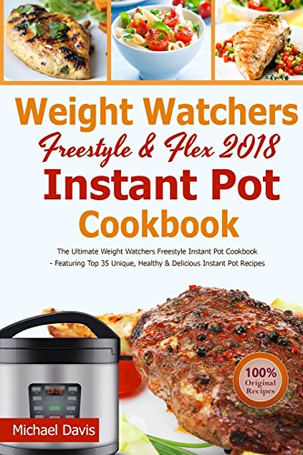 Weight Watchers Freestyle & Flex Instant Pot Cookbook 2018: The Ultimate WW Freestyle Instant Pot Cookbook - Featuring Top 35 Unique, Delicious and Easy Weight Watchers Instant Pot Recipes by Michael Davis, Weight Watchers Freestyle