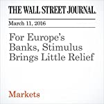 For Europe's Banks, Stimulus Brings Little Relief | Jon Sindreu,Max Colchester