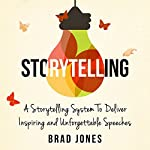 Storytelling: A Storytelling System to Deliver Inspiring and Unforgettable Speeches   Brad Jones