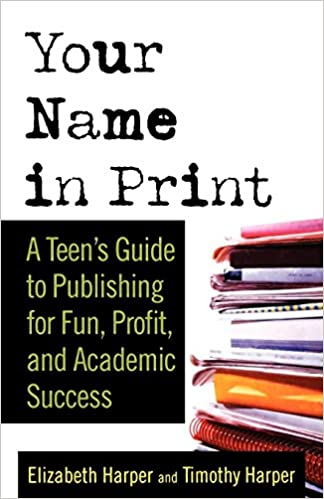 Your Name In Print A Teens Guide To Publishing For Fun Profit And Academic Success St Edition