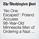 'No One Escaped': Poland Accuses 98-Year-Old Minnesota Man of Ordering a Nazi Massacre | Cleve R. Wootson Jr.
