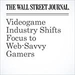 Videogame Industry Shifts Focus to Web-Savvy Gamers | Sarah E. Needleman