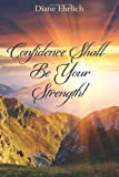 Confidence Shall Be Your Strength!, Diane Ehrlich, 1460949870