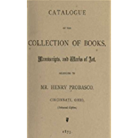 Catalogue of the collection of books, manuscripts, and works of art, belonging to Mr. Henry Probasco, Cincinnati