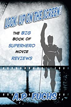 Look, Up on the Screen! The Big Book of Superhero Movie Reviews by [Fuchs, A.P.]