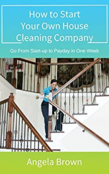 How to Start Your Own House Cleaning Company: Go from start-up to payday in one week (Fast Track to Success Book 1) by [Brown, Angela]