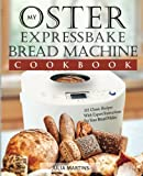 Oster Expressbake Bread Machine Cookbook: 101 Classic Recipes With Expert Instructions For Your Bread Maker (Bread Machine & Bread Maker Recipes) (Volume 1)