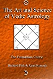 The Art and Science of Vedic Astrology: The Foundation Course (Volume 1)