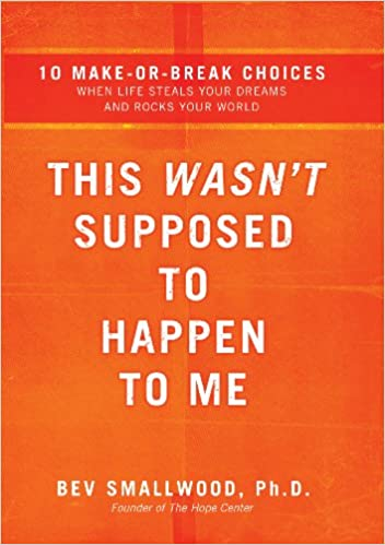 This Wasn't Supposed to Happen to Me: 10 Make-or-Break Choices When Life Steals Your Dreams and Rocks Your World