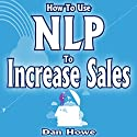 How to Use NLP to Increase Sales: Mastering the Art of Mental Magic to Boost Your Bottom Line Audiobook by Dan Howe Narrated by Mark Chen