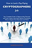 How to Land a Top-Paying Cryptographers Job: Your Complete Guide to Opportunities, Resumes and Cover Letters, Interviews, Salaries, Promotions, What to Expect From Recruiters and More