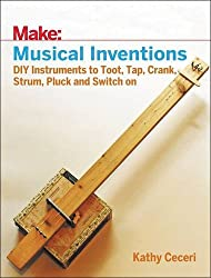 Musical Inventions: DIY Instruments to Toot, Tap, Crank, Strum, Pluck, and Switch On (Make:)