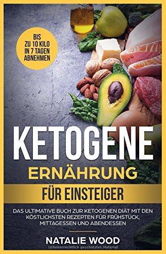 Ketogene Ernährung für Einsteiger: Das ultimative Buch zur ketogenen Diät mit den köstlichsten Rezepten für Frühstück, Mittagessen und Abendessen