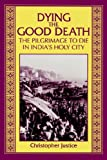 Dying the Good Death: The Pilgrimage to Die in India's Holy City