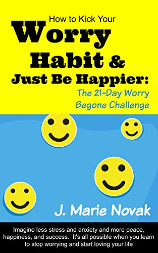 Kick Your Worry Habit & Just Be Happier: The 21-Day Worry Begone Challenge: Imagine less stress and anxiety and more peace, happiness, and success. It's ALL possible.  Learn how to stop worrying.