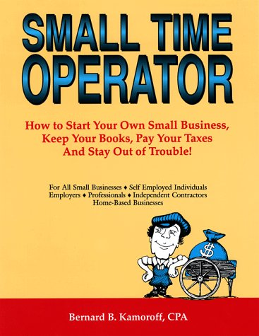 Small Time Operator: How to Start Your Own Business, Keep Your Books, Pay Your Taxes, and Stay Out of Trouble (24th Edit