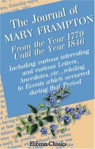 The Journal of Mary Frampton, from the Year 1779, until the Year 1846: Including Various Interesting and Curious Letters, Anecdotes, etc., Relating to Events Which Occurred during that Period ebook