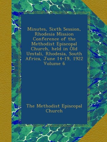 Read Online Minutes, Sixth Session, Rhodesia Mission Conference of the Methodist Episcopal Church, held in Old Umtali, Rhodesia, South Africa, June 14-19, 1922 Volume 6 pdf epub