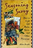 Seasoning Savvy : How to Cook with Herbs, Spices and Other Flavorings, Arndt, Alice, 1560220317