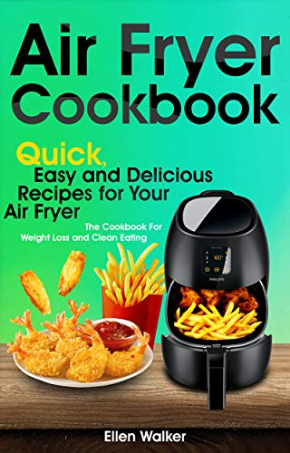 Air Fryer Cookbook: Quick, Easy and Delicious Recipes for Your Air Fryer. The Cookbook For Weight Loss and Clean Eating