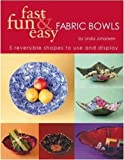 Fast, Fun & Easy Fabric Bowls: 5 Reversible Shapes to Use & Display: Five Reversible Shapes for Use and...