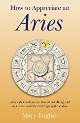 How to Appreciate an Aries: Real Life Guidance on How to Get Along and be Friends with the First Sign of the Zodiac