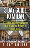 3 Day Guide to Milan: A 72-hour Definitive Guide on What to See, Eat and Enjoy in Milan, Italy (3 Day Travel Guides) (Volume 17)