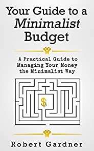 Your Guide to a Minimalist Budget: A Practical Guide to Managing Your Money the Minimalist Way (Minimalist Bud