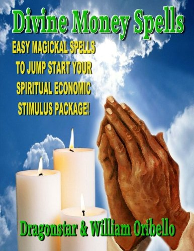 Money Spells - Divine Money Spells: Easy Magical Spells To Jump Start Your Spiritual Economy Stimulus Package