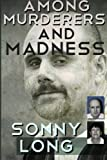 img - for Among Murderers And Madness: A Journalist's Journey Toward Justice by Sonny Long (2012-03-14) book / textbook / text book