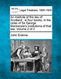 An institute of the law of Scotland : in four books, in the order of Sir George Mackenzie's Institutions of that law. Volume 2 Of 2, John Erskine, 1240188749